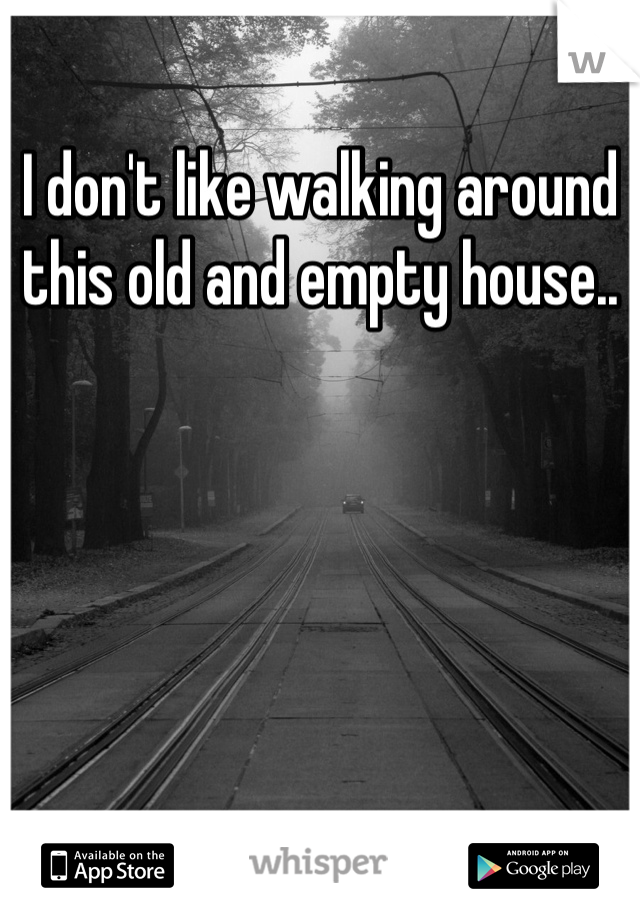 I don't like walking around this old and empty house..