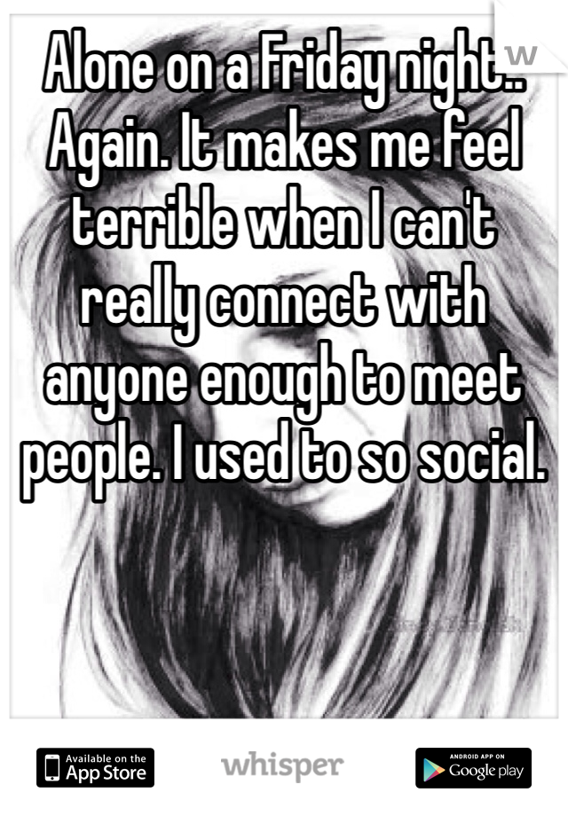 Alone on a Friday night.. Again. It makes me feel terrible when I can't really connect with anyone enough to meet people. I used to so social.