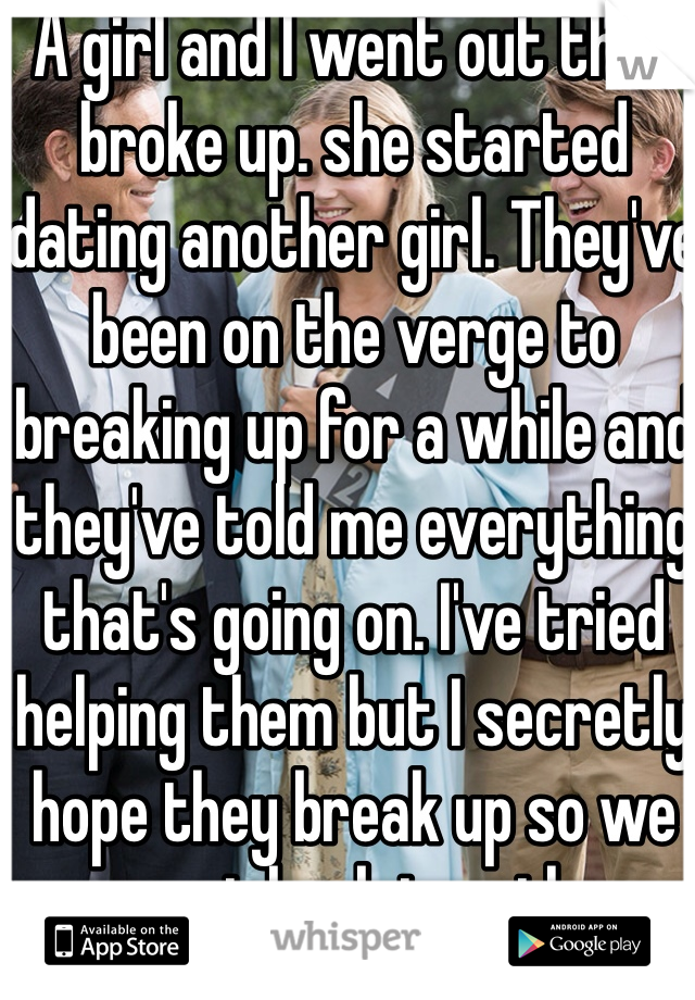 A girl and I went out then broke up. she started dating another girl. They've been on the verge to breaking up for a while and they've told me everything that's going on. I've tried helping them but I secretly hope they break up so we can get back together.
