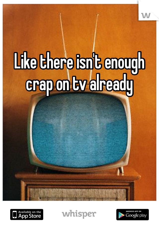 Like there isn't enough crap on tv already