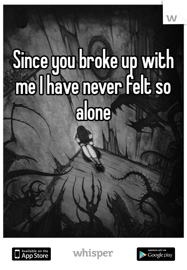 Since you broke up with me I have never felt so alone