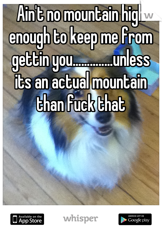 Ain't no mountain high enough to keep me from gettin you..............unless its an actual mountain than fuck that
