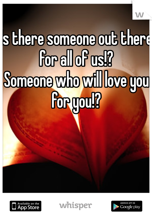 Is there someone out there for all of us!?  Someone who will love you for you!?
