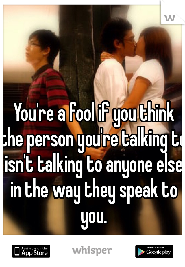 You're a fool if you think the person you're talking to isn't talking to anyone else in the way they speak to you.