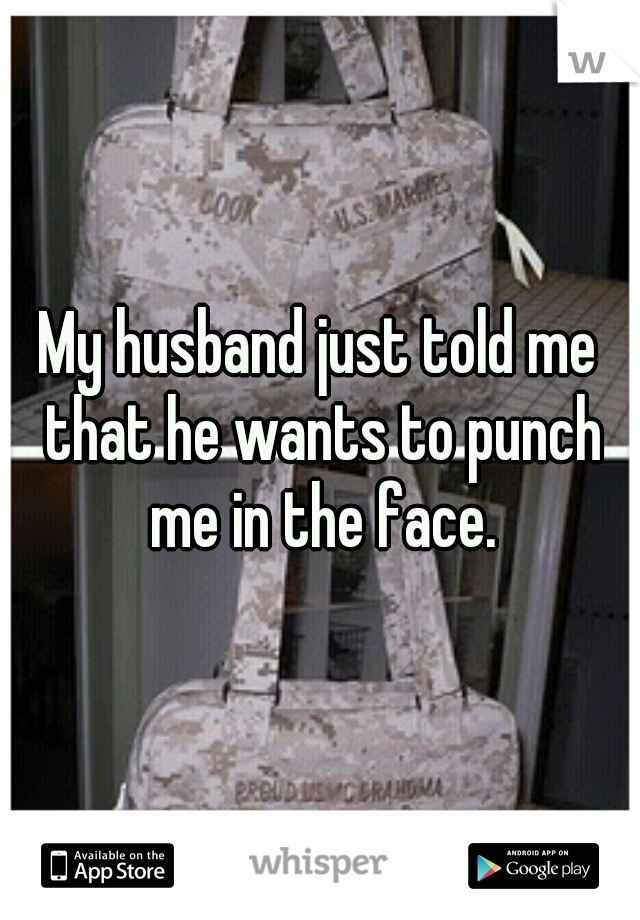 My husband just told me that he wants to punch me in the face.