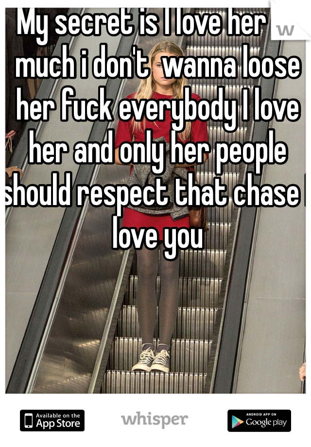My secret is I love her so much i don't  wanna loose her fuck everybody I love her and only her people should respect that chase I love you