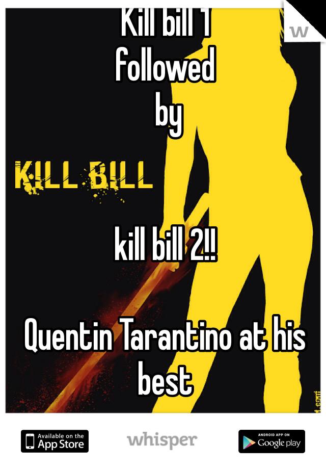 Kill bill 1  followed  by    kill bill 2!!   Quentin Tarantino at his best