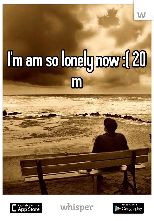 I'm am so lonely now :( 20 m