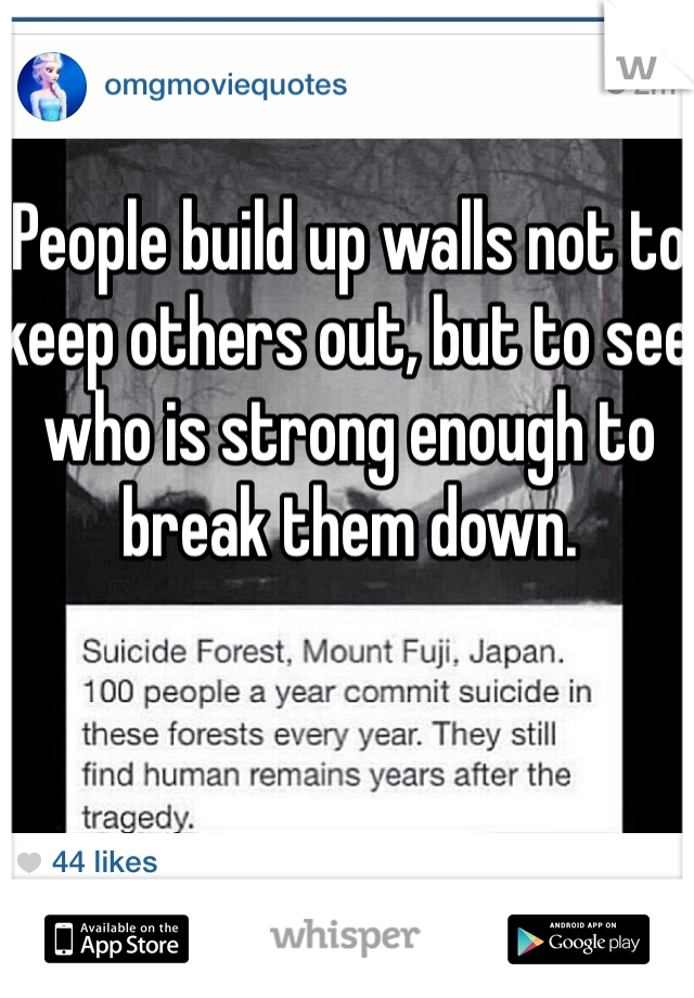 People build up walls not to keep others out, but to see who is strong enough to break them down.
