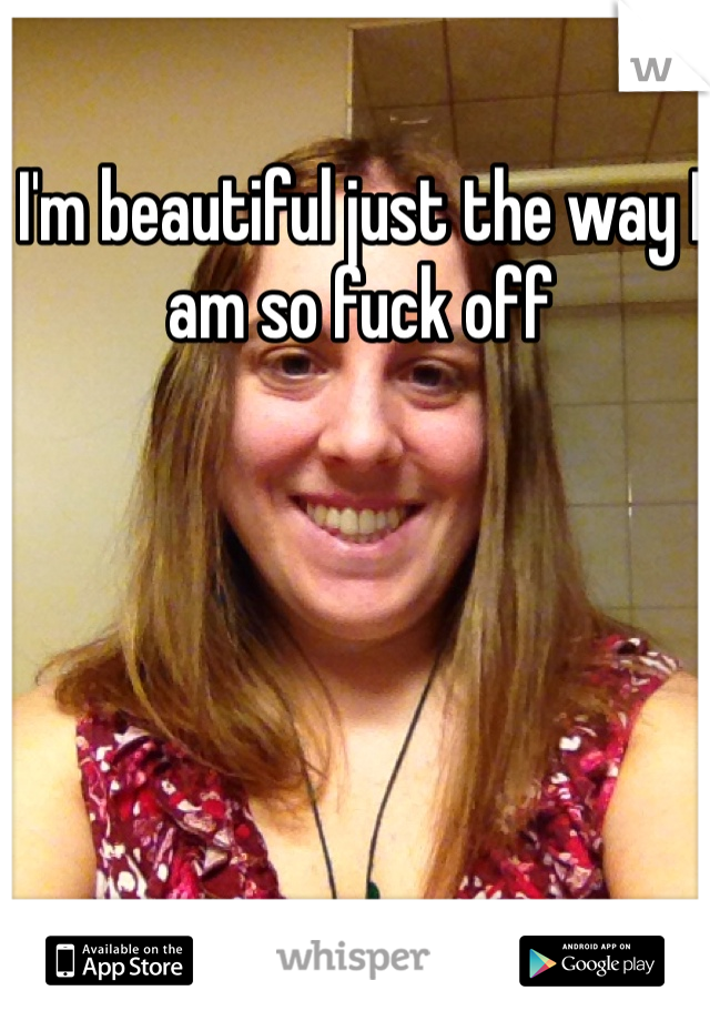 I'm beautiful just the way I am so fuck off