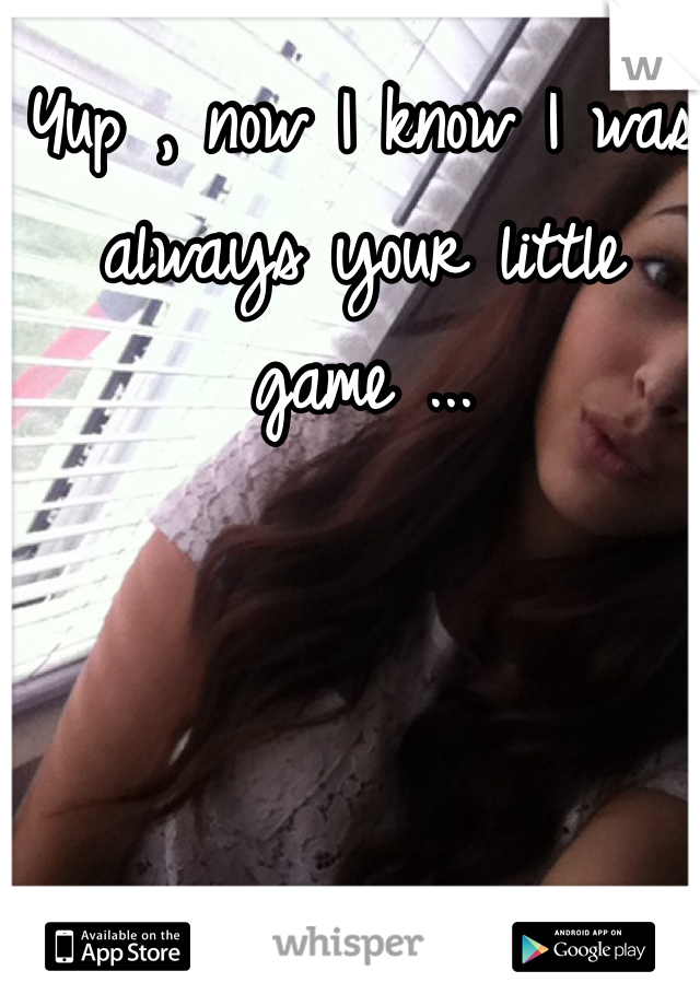 Yup , now I know I was always your little game ...