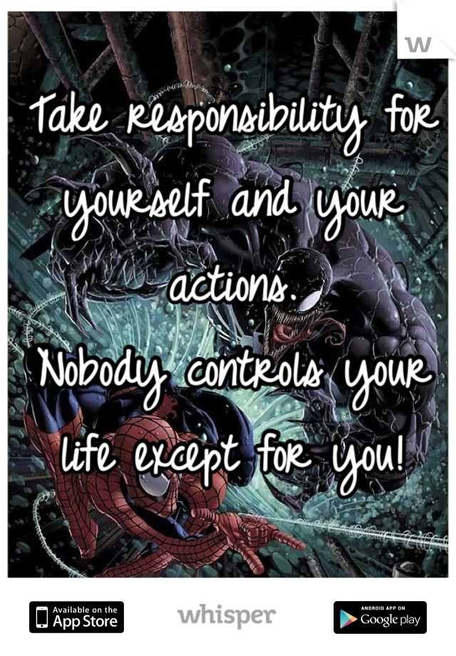 Take responsibility for yourself and your actions. Nobody controls your life except for you!