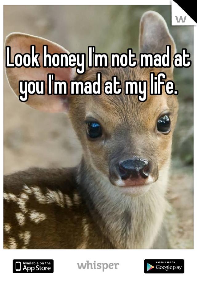 Look honey I'm not mad at you I'm mad at my life.