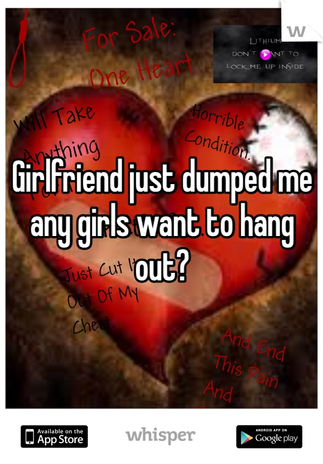 Girlfriend just dumped me any girls want to hang out?