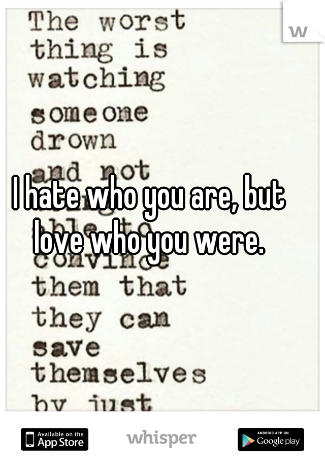 I hate who you are, but love who you were.