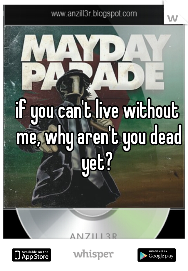 if you can't live without me, why aren't you dead yet?