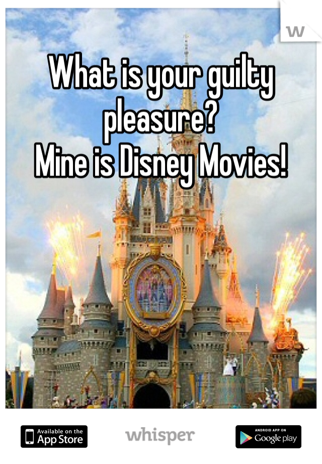 What is your guilty pleasure? Mine is Disney Movies!