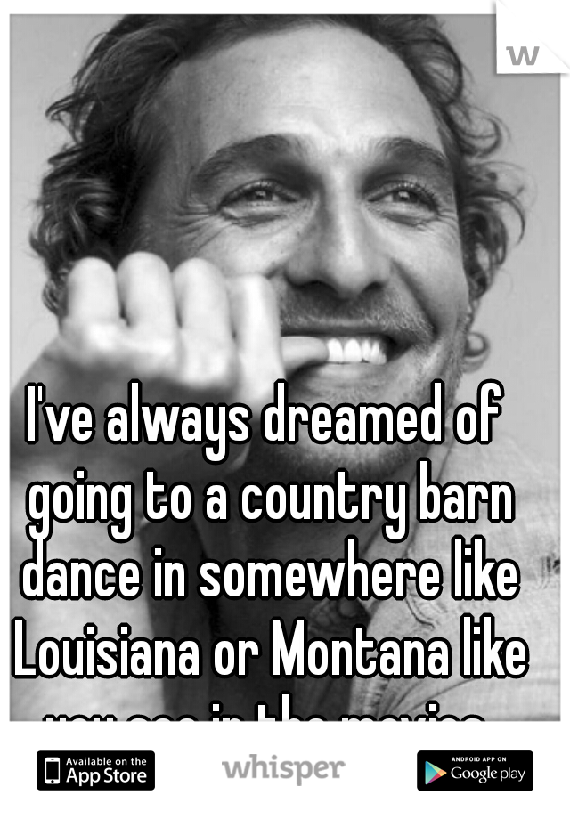 I've always dreamed of going to a country barn dance in somewhere like Louisiana or Montana like you see in the movies