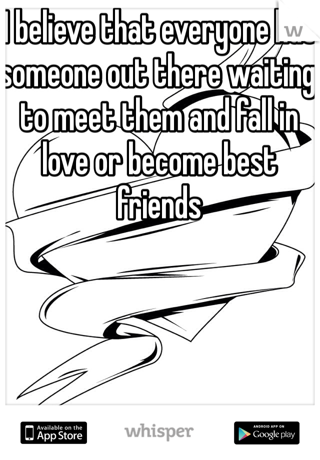 I believe that everyone has someone out there waiting to meet them and fall in love or become best friends