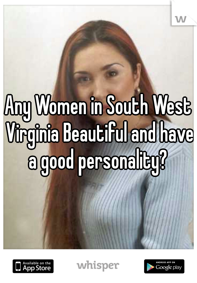 Any Women in South West Virginia Beautiful and have a good personality?