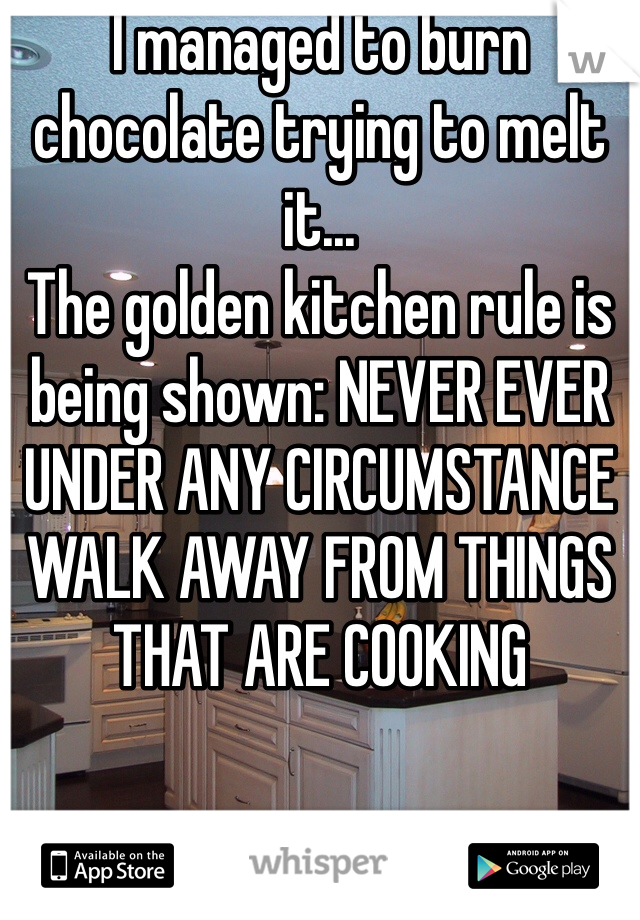 I managed to burn chocolate trying to melt it... The golden kitchen rule is being shown: NEVER EVER UNDER ANY CIRCUMSTANCE WALK AWAY FROM THINGS THAT ARE COOKING