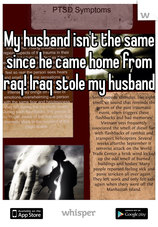 My husband isn't the same since he came home from Iraq! Iraq stole my husband.
