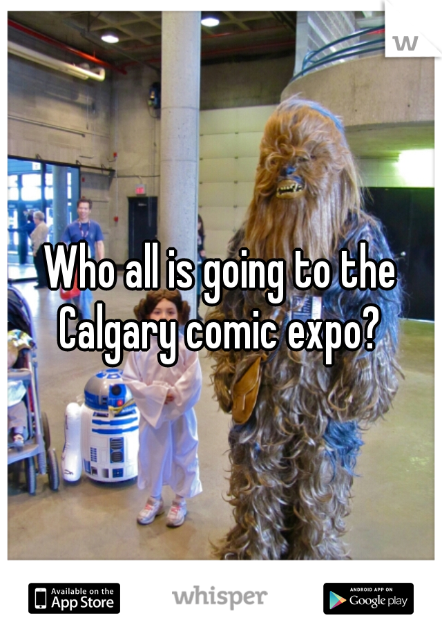 Who all is going to the Calgary comic expo?