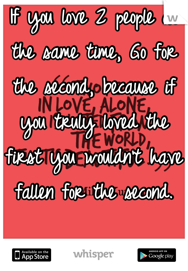 If you love 2 people at the same time, Go for the second, because if you truly loved the first you wouldn't have fallen for the second.