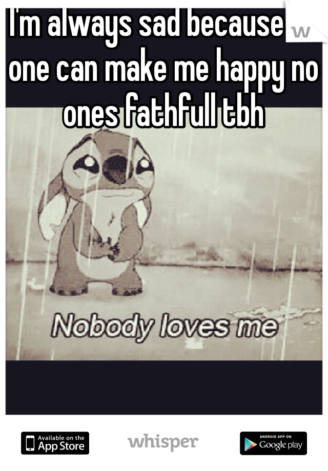 I'm always sad because no one can make me happy no ones fathfull tbh
