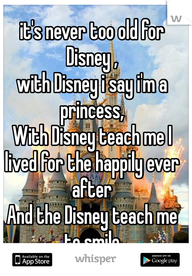 it's never too old for Disney , with Disney i say i'm a princess, With Disney teach me I lived for the happily ever after And the Disney teach me to smile