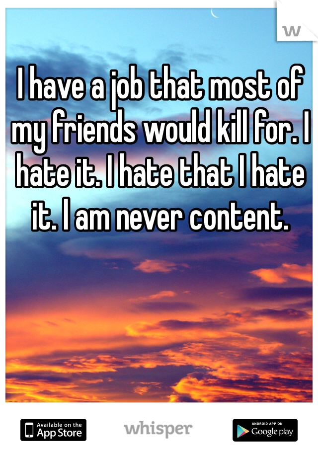 I have a job that most of my friends would kill for. I hate it. I hate that I hate it. I am never content.