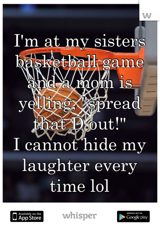 """I'm at my sisters basketball game and a mom is yelling, """"spread that D out!"""" I cannot hide my laughter every time lol"""