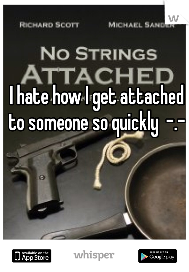 I hate how I get attached to someone so quickly  -.-