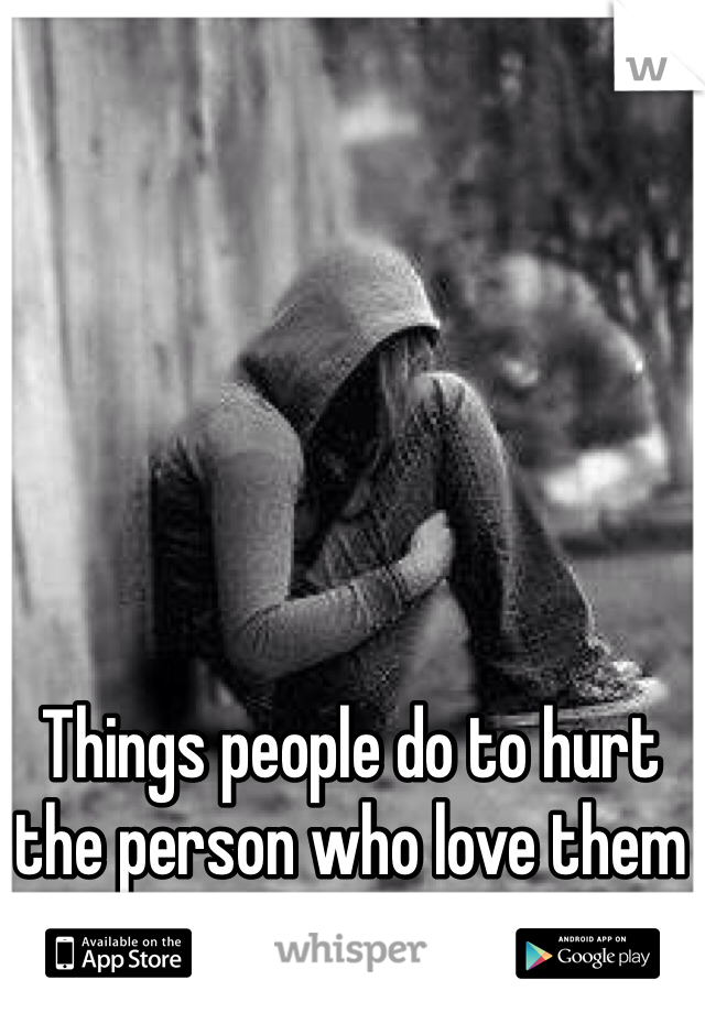 Things people do to hurt the person who love them all their heart.