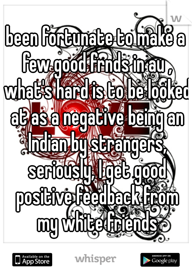 been fortunate to make a few good frnds in au , what's hard is to be looked at as a negative being an Indian by strangers, seriously, I get good positive feedback from my white friends