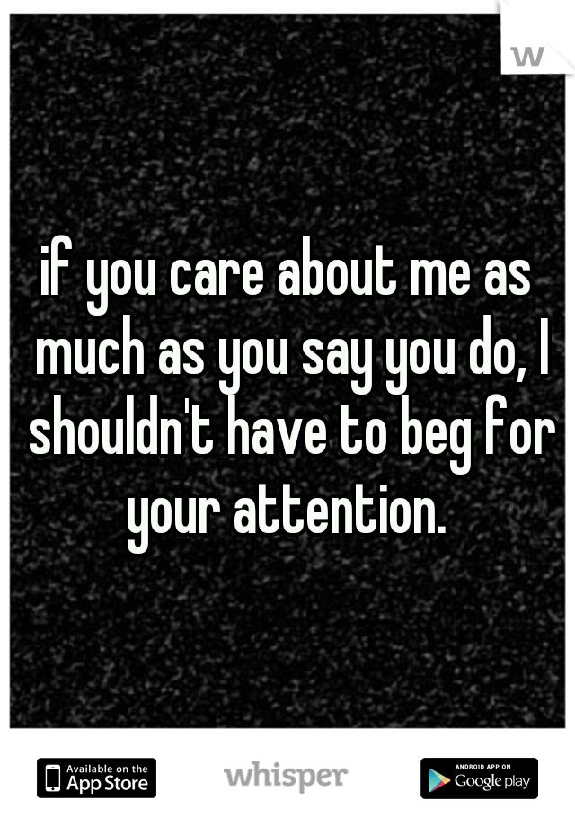 if you care about me as much as you say you do, I shouldn't have to beg for your attention.