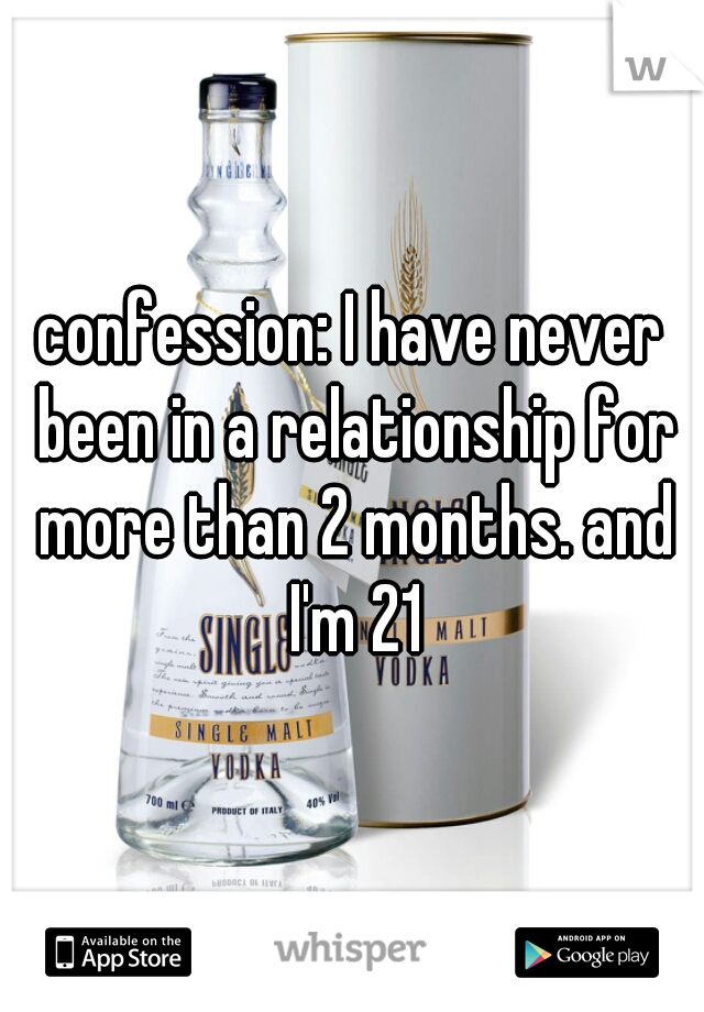 confession: I have never been in a relationship for more than 2 months. and I'm 21