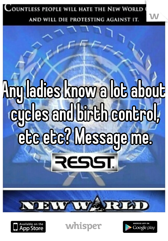 Any ladies know a lot about cycles and birth control, etc etc? Message me.