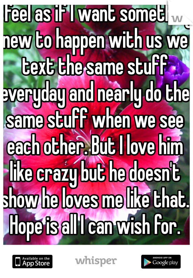 I feel as if I want something new to happen with us we text the same stuff everyday and nearly do the same stuff when we see each other. But I love him like crazy but he doesn't show he loves me like that. Hope is all I can wish for.