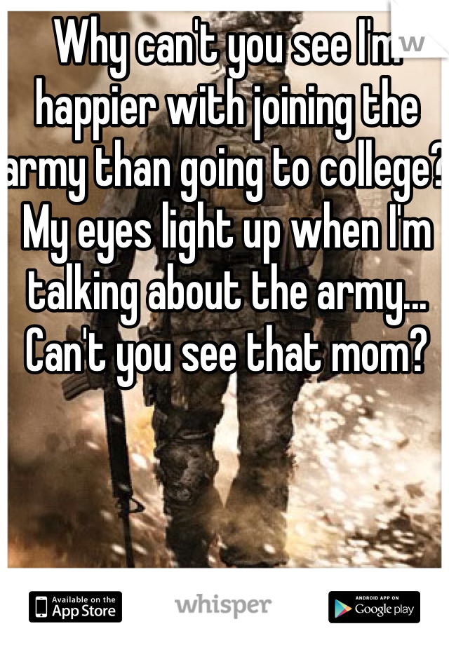 Why can't you see I'm happier with joining the army than going to college? My eyes light up when I'm talking about the army... Can't you see that mom?