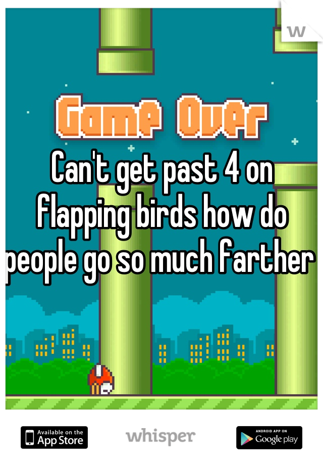Can't get past 4 on flapping birds how do people go so much farther