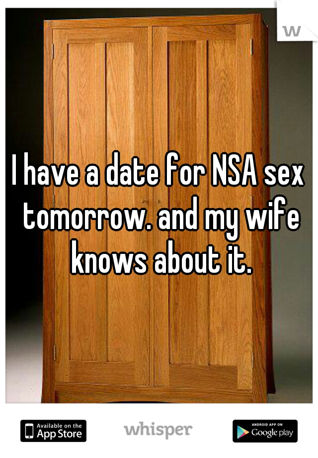 I have a date for NSA sex tomorrow. and my wife knows about it.