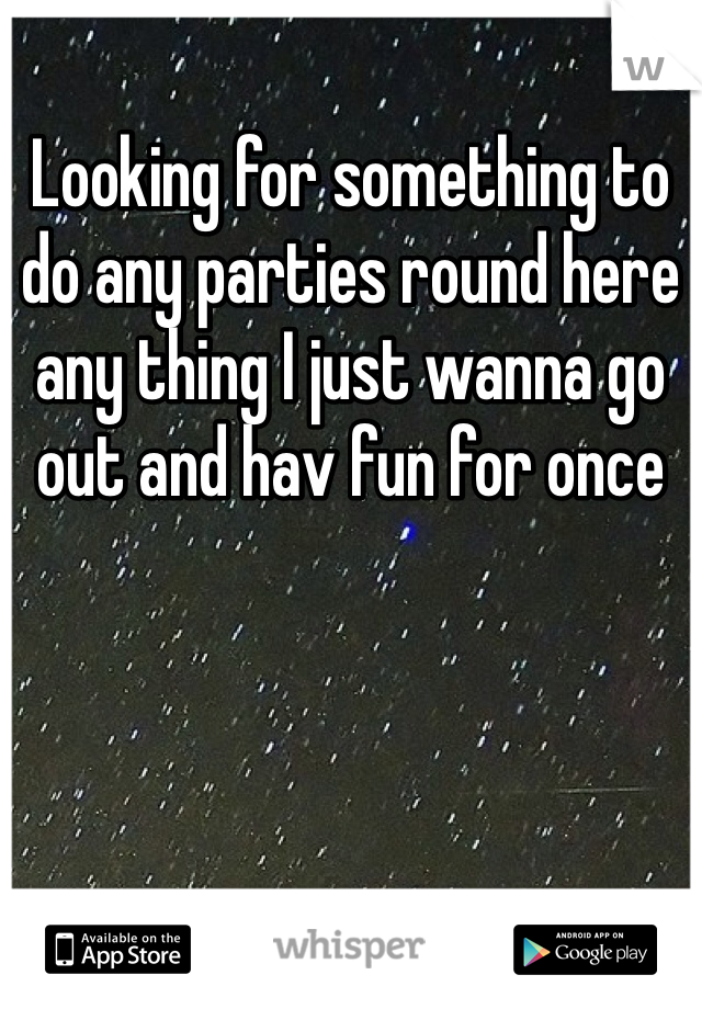 Looking for something to do any parties round here any thing I just wanna go out and hav fun for once