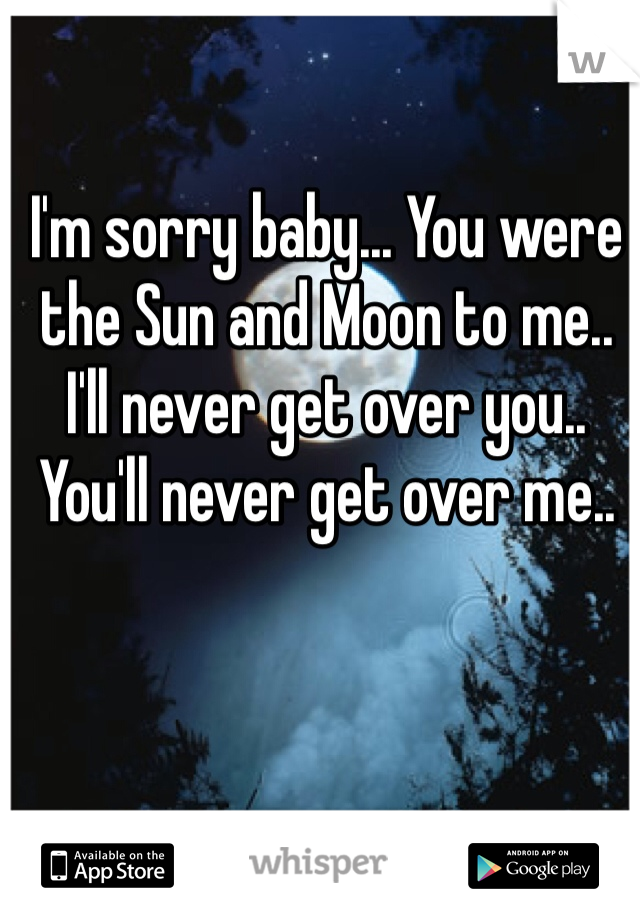 I'm sorry baby... You were the Sun and Moon to me.. I'll never get over you..  You'll never get over me..