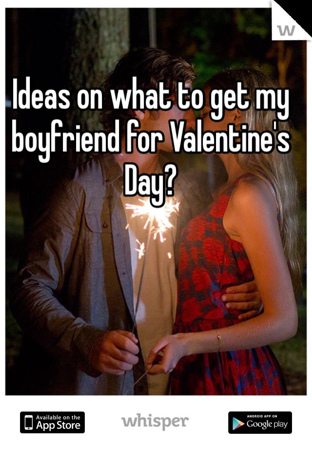 Ideas on what to get my boyfriend for Valentine's Day?