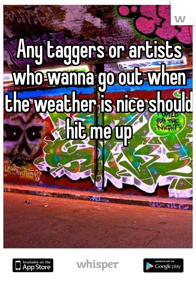 Any taggers or artists who wanna go out when the weather is nice should hit me up