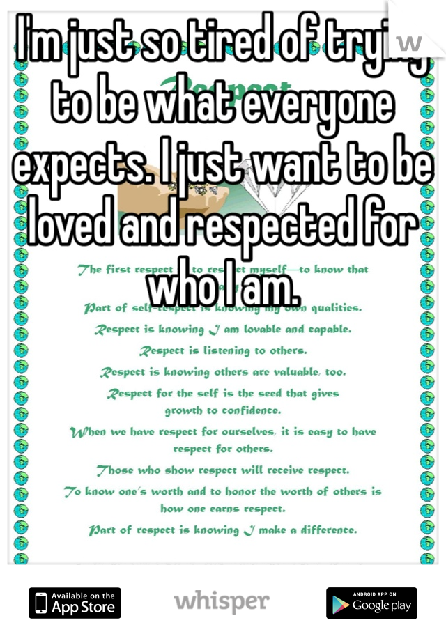 I'm just so tired of trying to be what everyone expects. I just want to be loved and respected for who I am.