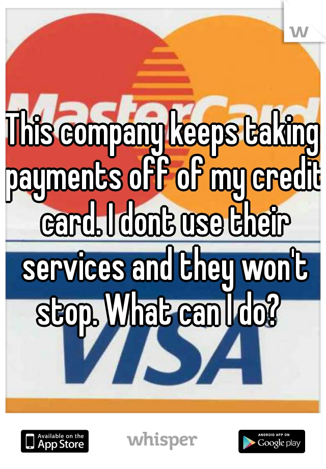 This company keeps taking payments off of my credit card. I dont use their services and they won't stop. What can I do?