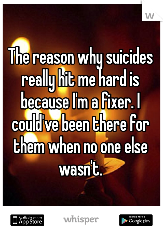 The reason why suicides really hit me hard is because I'm a fixer. I could've been there for them when no one else wasn't.