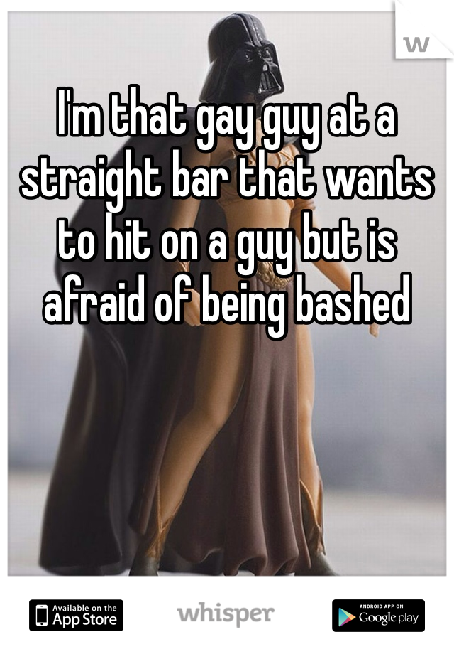I'm that gay guy at a straight bar that wants to hit on a guy but is afraid of being bashed